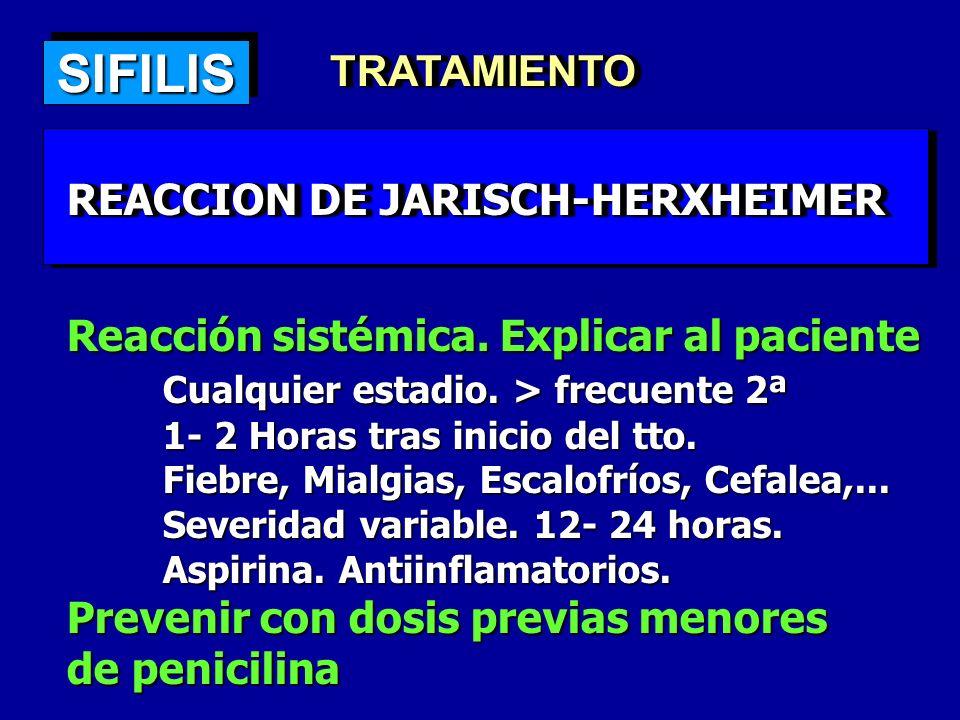 SIFILISSIFILIS TRATAMIENTOTRATAMIENTO REACCION DE JARISCH-HERXHEIMER Reacción sistémica. Explicar al paciente Cualquier estadio. > frecuente 2ª 1- 2 H