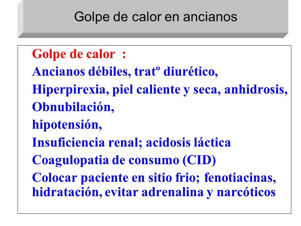 Golpe de calor : Ancianos débiles, tratº diurético, Hiperpirexia, piel caliente y seca, anhidrosis, Obnubilación, hipotensión, Insuficiencia renal; ac
