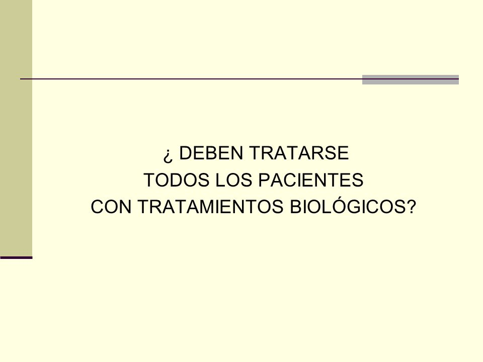 ¿ DEBEN TRATARSE TODOS LOS PACIENTES CON TRATAMIENTOS BIOLÓGICOS?