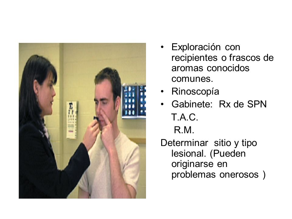 Exploración con recipientes o frascos de aromas conocidos comunes. Rinoscopía Gabinete: Rx de SPN T.A.C. R.M. Determinar sitio y tipo lesional. (Puede