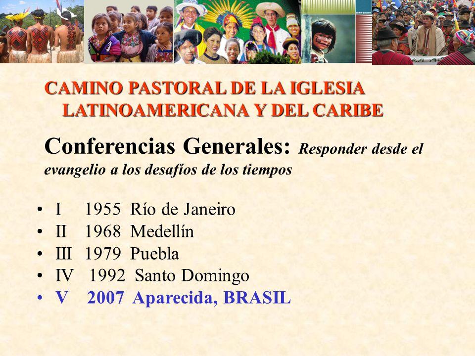 CAMINO PASTORAL DE LA IGLESIA LATINOAMERICANA Y DEL CARIBE Conferencias Generales: Responder desde el evangelio a los desafíos de los tiempos I 1955 Río de Janeiro II 1968 Medellín III 1979 Puebla IV 1992 Santo Domingo V 2007 Aparecida, BRASIL