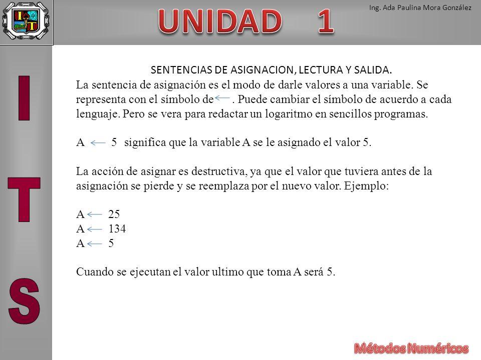 Ing. Ada Paulina Mora González SENTENCIAS DE ASIGNACION, LECTURA Y SALIDA. La sentencia de asignación es el modo de darle valores a una variable. Se r