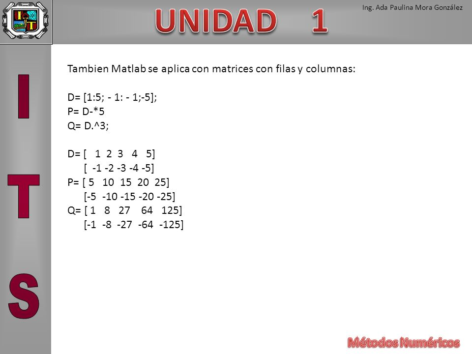 Ing. Ada Paulina Mora González Tambien Matlab se aplica con matrices con filas y columnas: D= [1:5; - 1: - 1;-5]; P= D-*5 Q= D.^3; D= [ 1 2 3 4 5] [ -