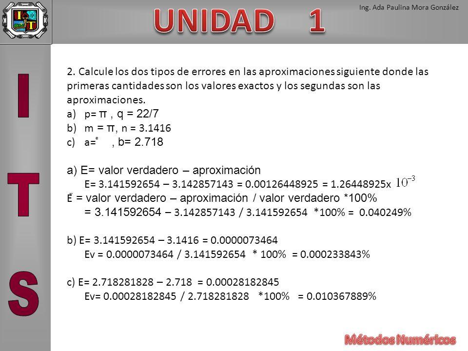 Ing. Ada Paulina Mora González 2. Calcule los dos tipos de errores en las aproximaciones siguiente donde las primeras cantidades son los valores exact