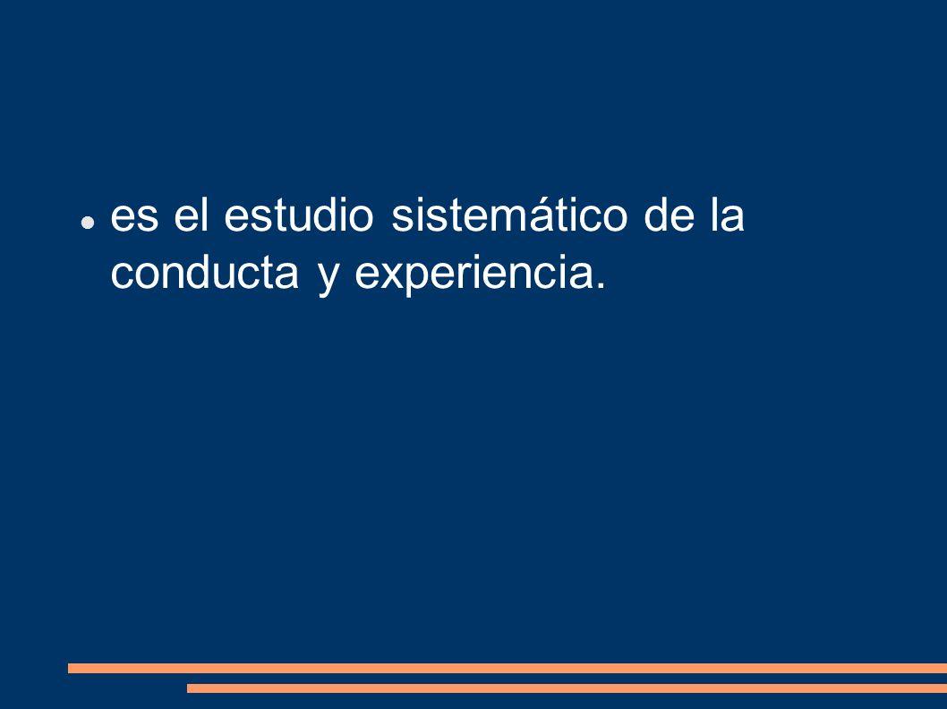 es el estudio sistemático de la conducta y experiencia.