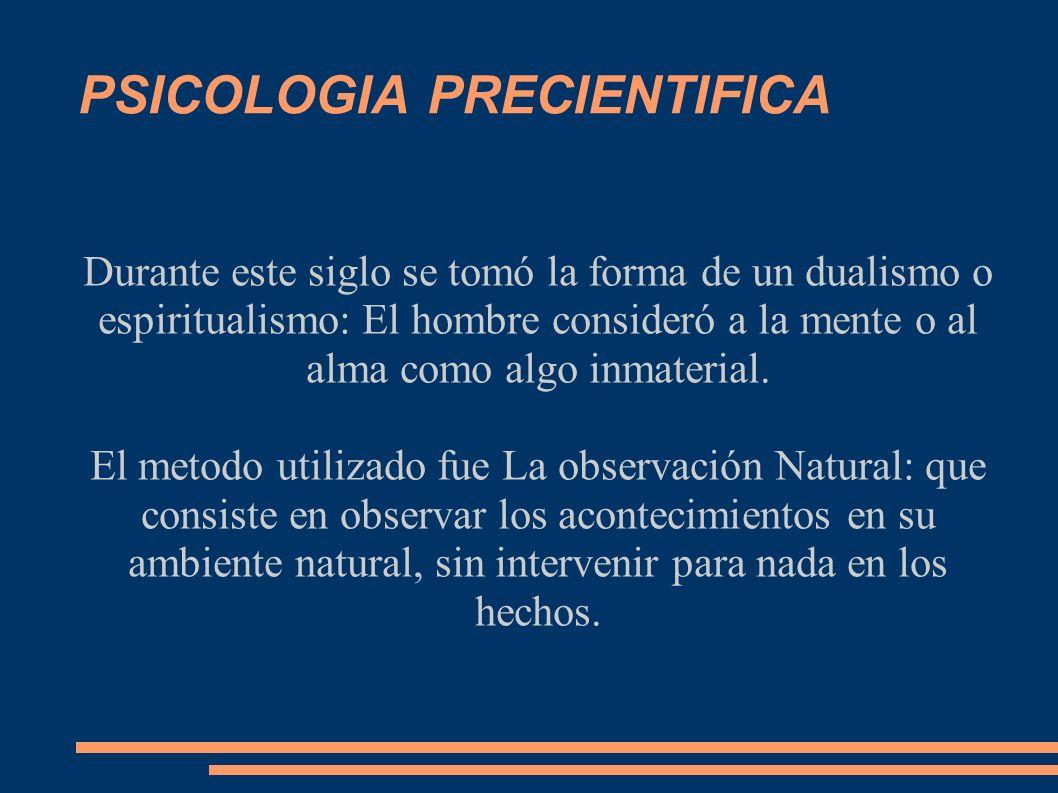 PSICOLOGIA PRECIENTIFICA Durante este siglo se tomó la forma de un dualismo o espiritualismo: El hombre consideró a la mente o al alma como algo inmat