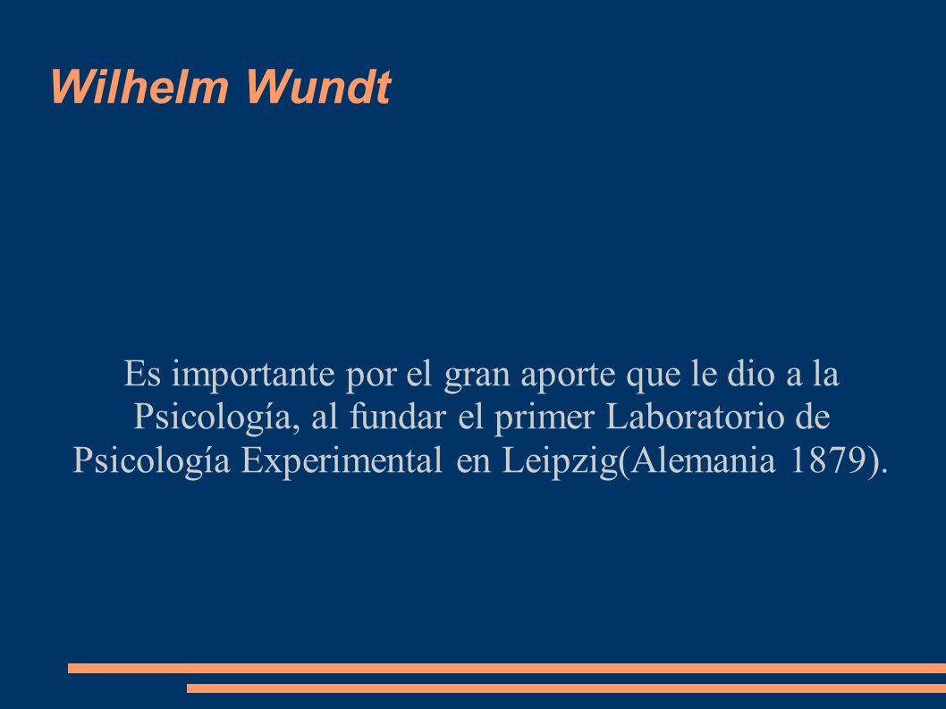 Wilhelm Wundt Es importante por el gran aporte que le dio a la Psicología, al fundar el primer Laboratorio de Psicología Experimental en Leipzig(Alema