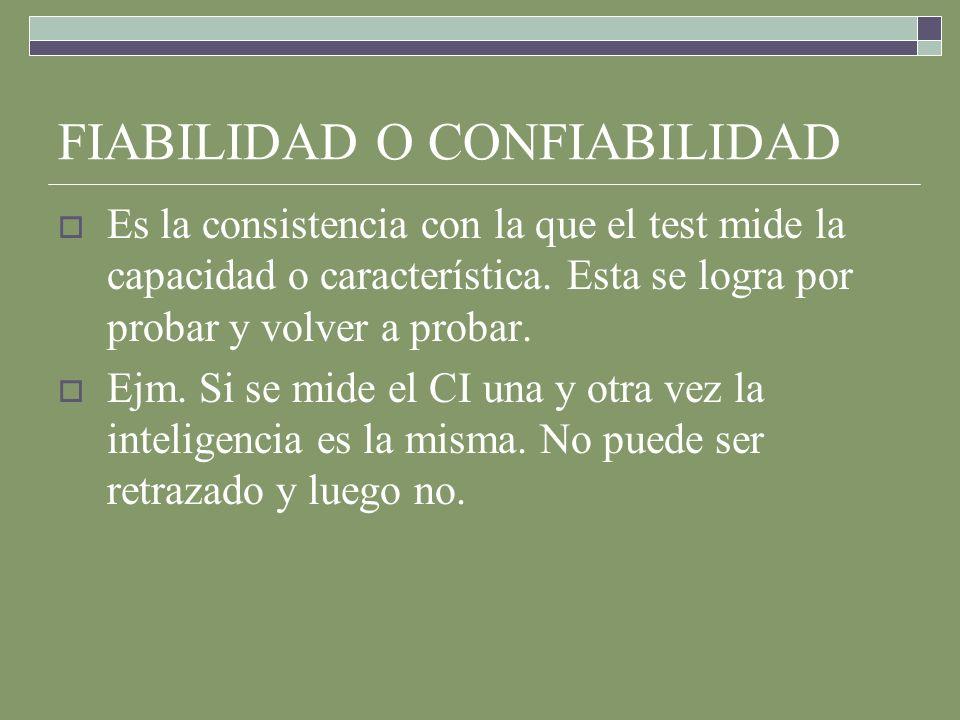 FIABILIDAD O CONFIABILIDAD Es la consistencia con la que el test mide la capacidad o característica.