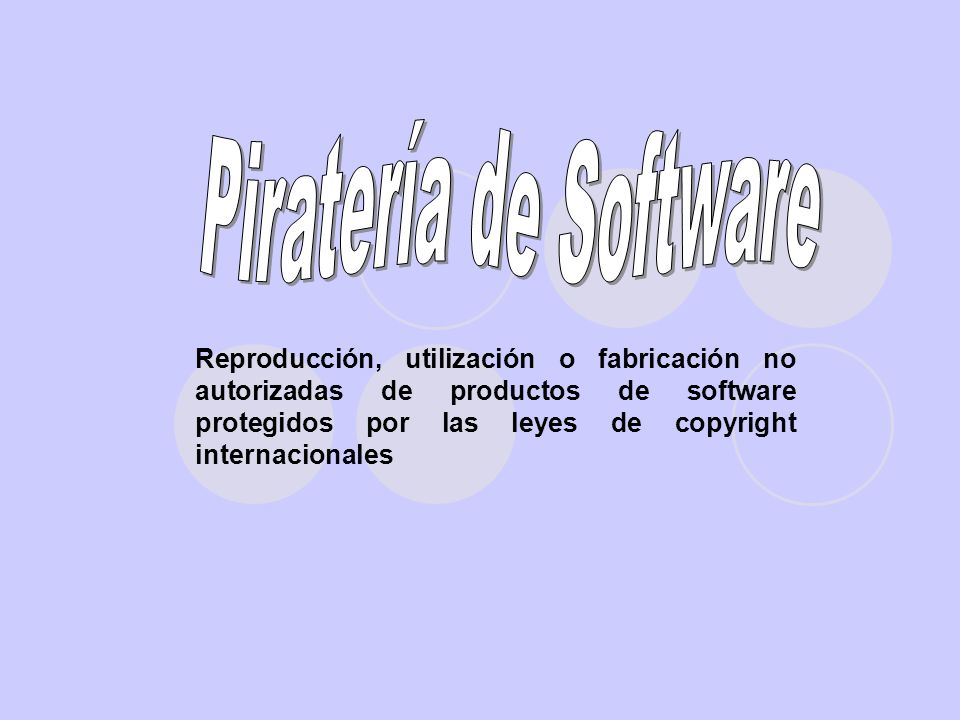 Reproducción, utilización o fabricación no autorizadas de productos de software protegidos por las leyes de copyright internacionales