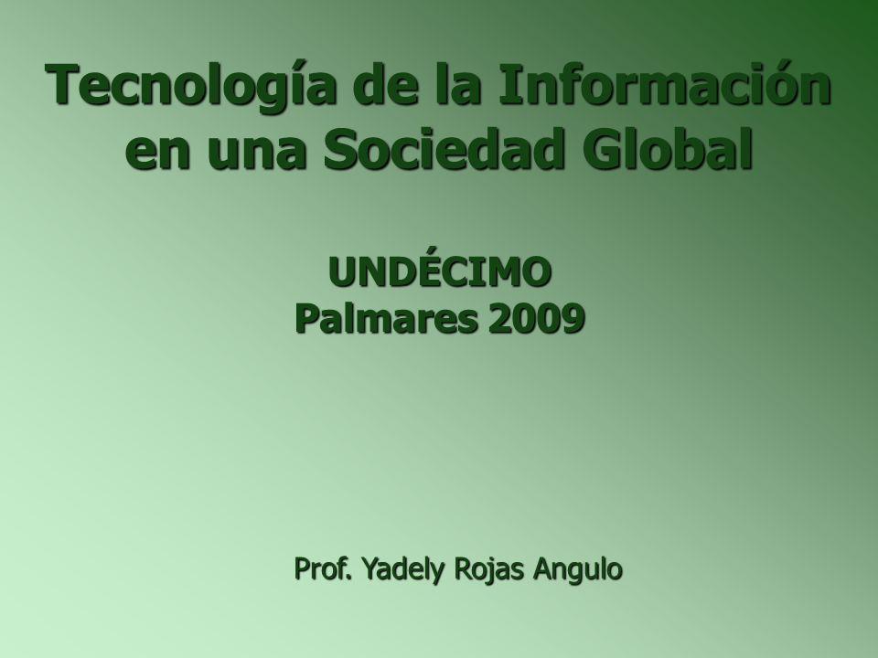 Tecnología de la Información en una Sociedad Global UNDÉCIMO Palmares 2009 Prof. Yadely Rojas Angulo