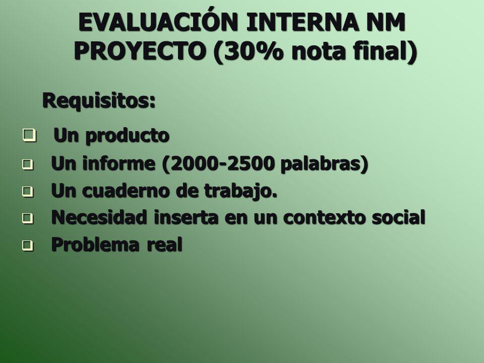 EVALUACIÓN INTERNA NM PROYECTO (30% nota final) Requisitos: Requisitos: Un producto Un producto Un informe (2000-2500 palabras) Un informe (2000-2500