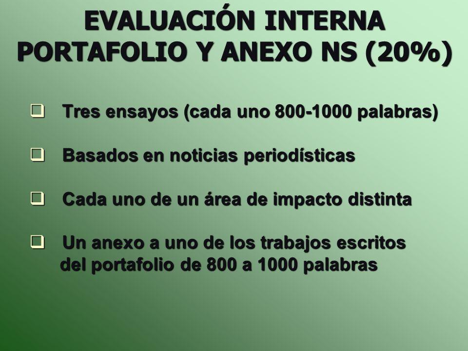 EVALUACIÓN INTERNA PORTAFOLIO Y ANEXO NS (20%) Tres ensayos (cada uno 800-1000 palabras) Tres ensayos (cada uno 800-1000 palabras) Basados en noticias