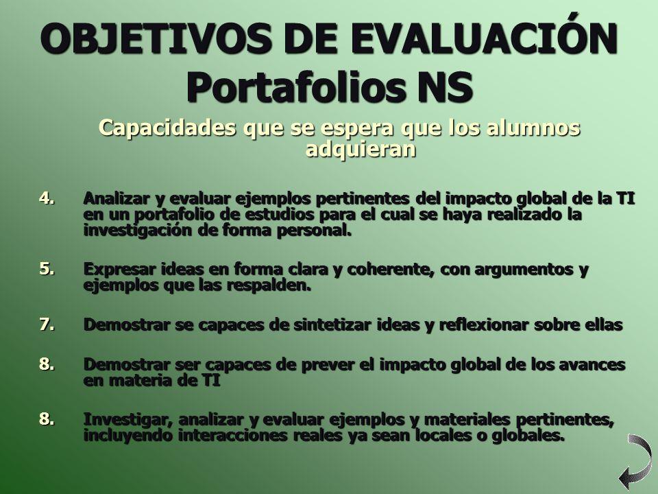 OBJETIVOS DE EVALUACIÓN Portafolios NS Capacidades que se espera que los alumnos adquieran 4.Analizar y evaluar ejemplos pertinentes del impacto globa