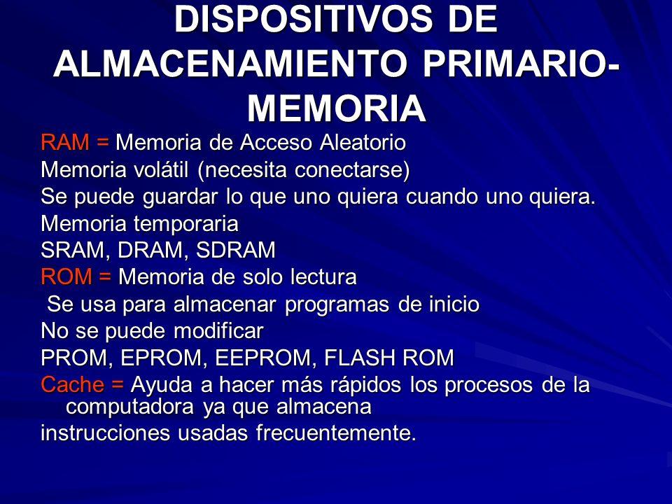 DISPOSITIVOS DE ALMACENAMIENTO PRIMARIO- MEMORIA RAM = Memoria de Acceso Aleatorio Memoria volátil (necesita conectarse) Se puede guardar lo que uno q