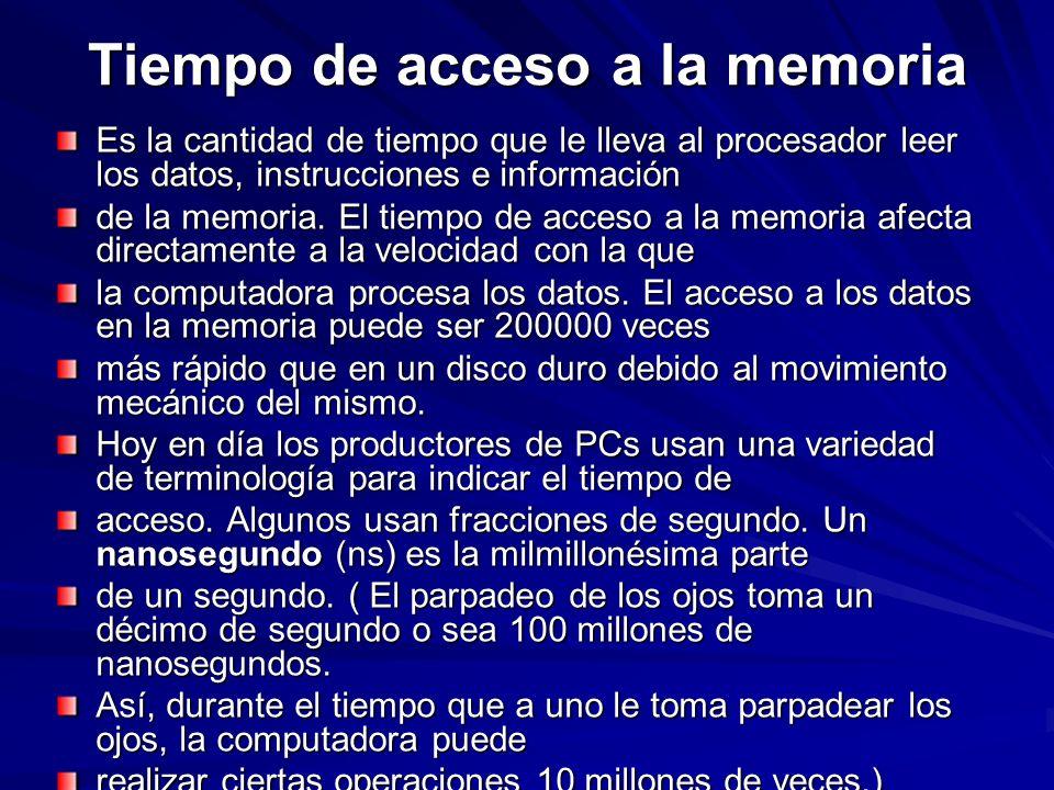 Tiempo de acceso a la memoria Es la cantidad de tiempo que le lleva al procesador leer los datos, instrucciones e información de la memoria. El tiempo