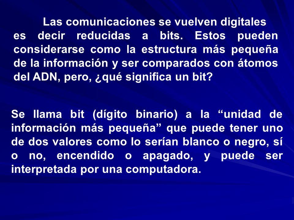Las comunicaciones se vuelven digitales es decir reducidas a bits. Estos pueden considerarse como la estructura más pequeña de la información y ser co