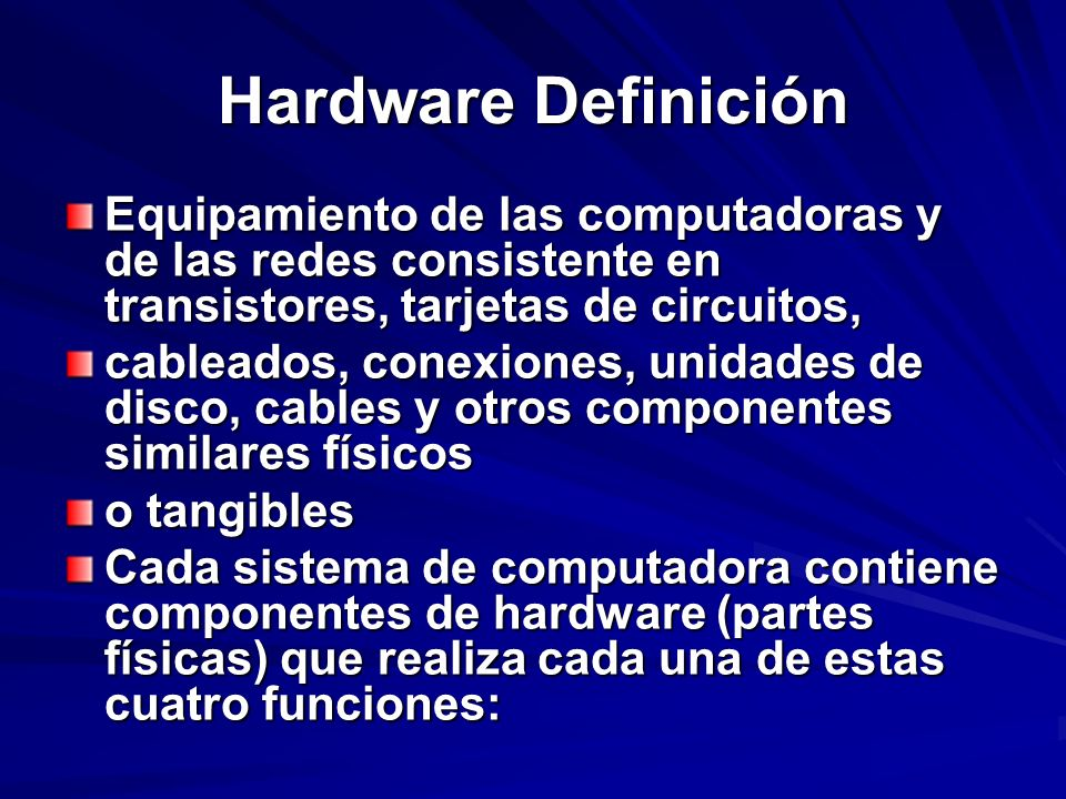 Hardware Definición Equipamiento de las computadoras y de las redes consistente en transistores, tarjetas de circuitos, cableados, conexiones, unidade