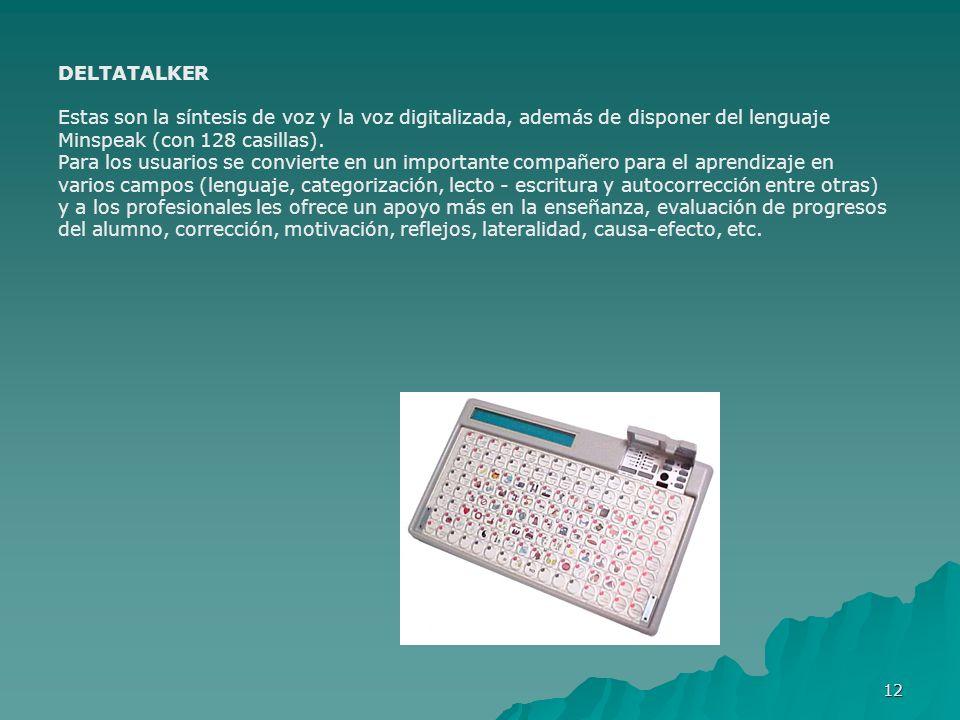 12 DELTATALKER Estas son la síntesis de voz y la voz digitalizada, además de disponer del lenguaje Minspeak (con 128 casillas). Para los usuarios se c
