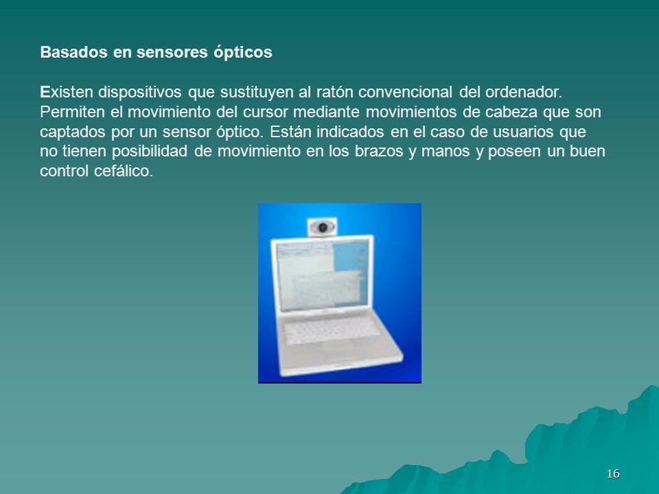 16 Basados en sensores ópticos Existen dispositivos que sustituyen al ratón convencional del ordenador. Permiten el movimiento del cursor mediante mov
