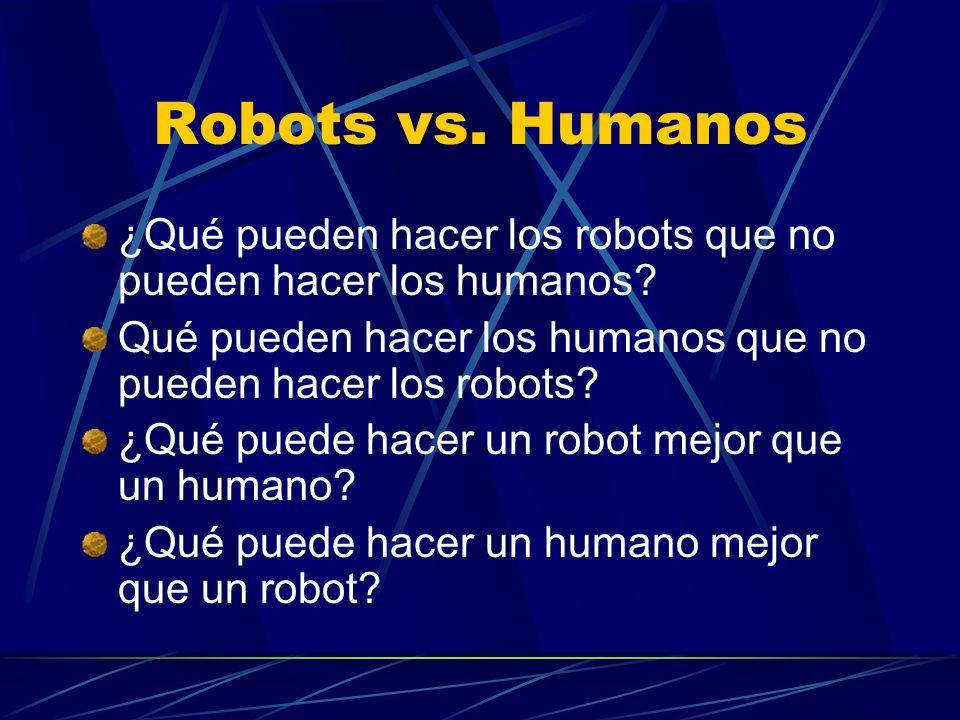 Robots vs. Humanos ¿Qué pueden hacer los robots que no pueden hacer los humanos? Qué pueden hacer los humanos que no pueden hacer los robots? ¿Qué pue