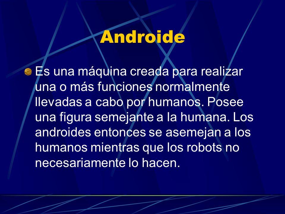 Androide Es una máquina creada para realizar una o más funciones normalmente llevadas a cabo por humanos. Posee una figura semejante a la humana. Los