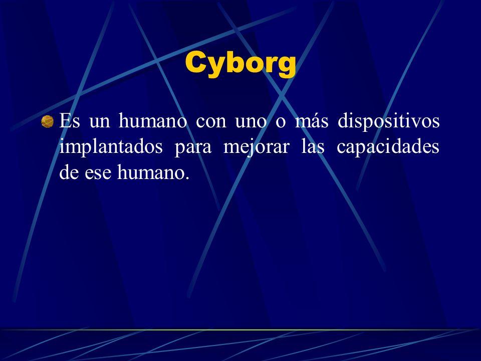 Cyborg Es un humano con uno o más dispositivos implantados para mejorar las capacidades de ese humano.