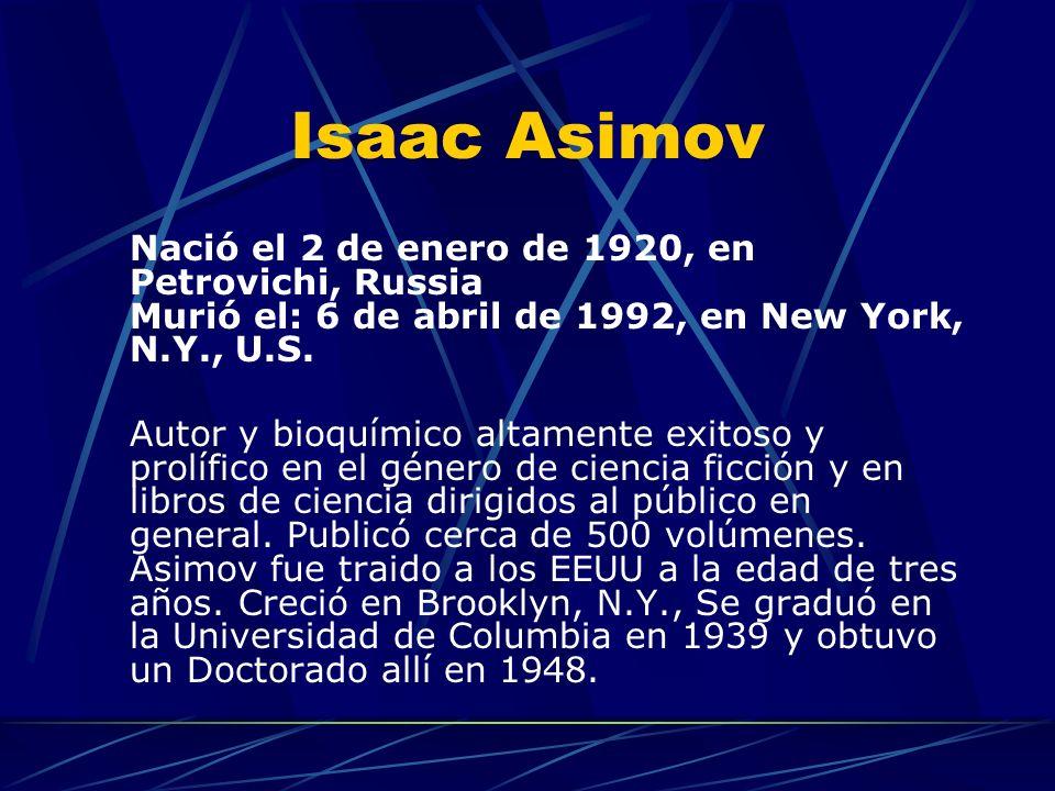 Isaac Asimov Nació el 2 de enero de 1920, en Petrovichi, Russia Murió el: 6 de abril de 1992, en New York, N.Y., U.S. Autor y bioquímico altamente exi