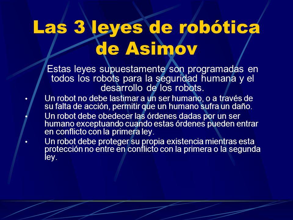Las 3 leyes de robótica de Asimov Estas leyes supuestamente son programadas en todos los robots para la seguridad humana y el desarrollo de los robots
