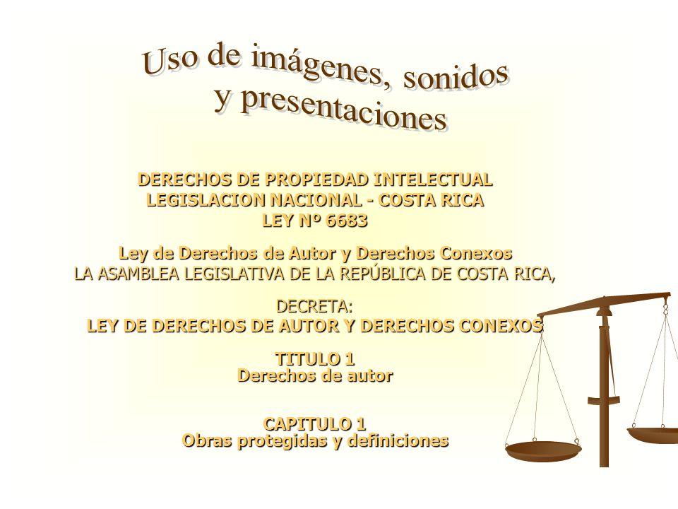 DERECHOS DE PROPIEDAD INTELECTUAL LEGISLACION NACIONAL - COSTA RICA LEY Nº 6683 Ley de Derechos de Autor y Derechos Conexos LA ASAMBLEA LEGISLATIVA DE