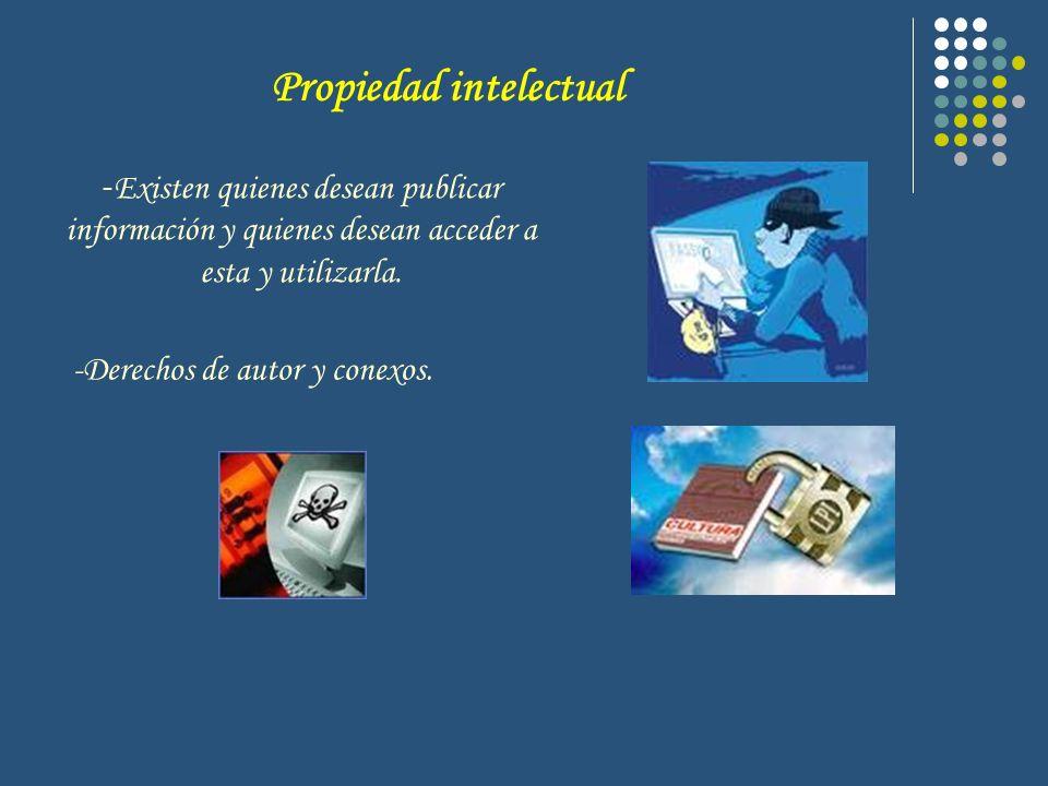 Propiedad intelectual - Existen quienes desean publicar información y quienes desean acceder a esta y utilizarla. -Derechos de autor y conexos.