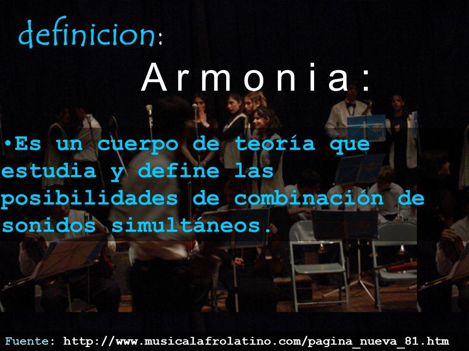 definicion: A r m o n i a : En otras palabras, es la técnica de formación y combinación de acordes Es el componente vertical de la música, opuesto a la melodía (horizontal)