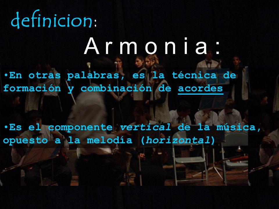 definicion: A r m o n i a : En otras palabras, es la técnica de formación y combinación de acordes Es el componente vertical de la música, opuesto a l