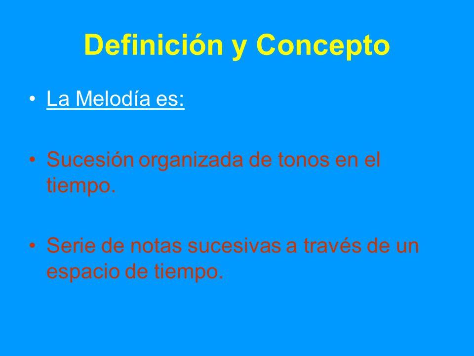 Definición y Concepto La Melodía es: Sucesión organizada de tonos en el tiempo. Serie de notas sucesivas a través de un espacio de tiempo.