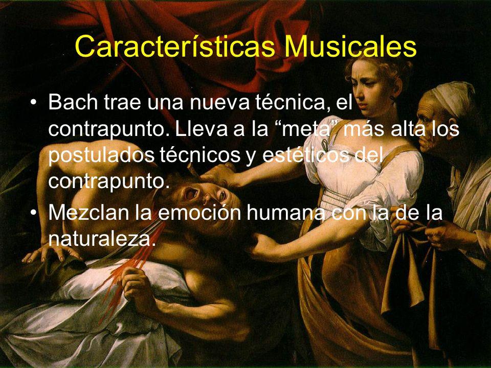 Características Musicales Bach trae una nueva técnica, el contrapunto. Lleva a la meta más alta los postulados técnicos y estéticos del contrapunto. M