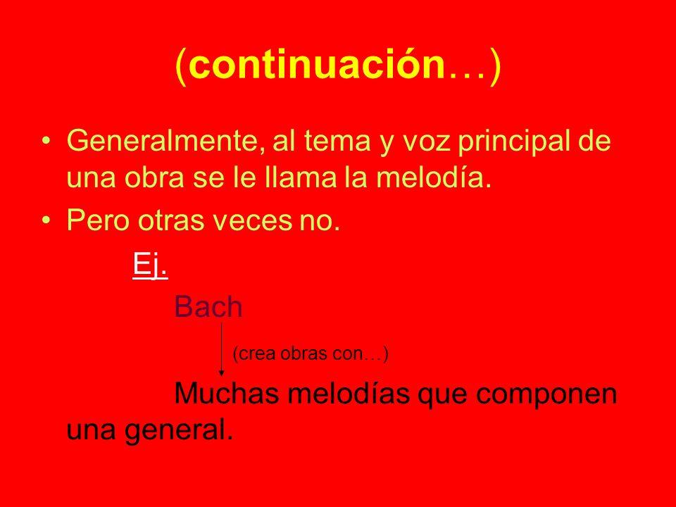 (continuación…) Generalmente, al tema y voz principal de una obra se le llama la melodía. Pero otras veces no. Ej. Bach (crea obras con…) Muchas melod