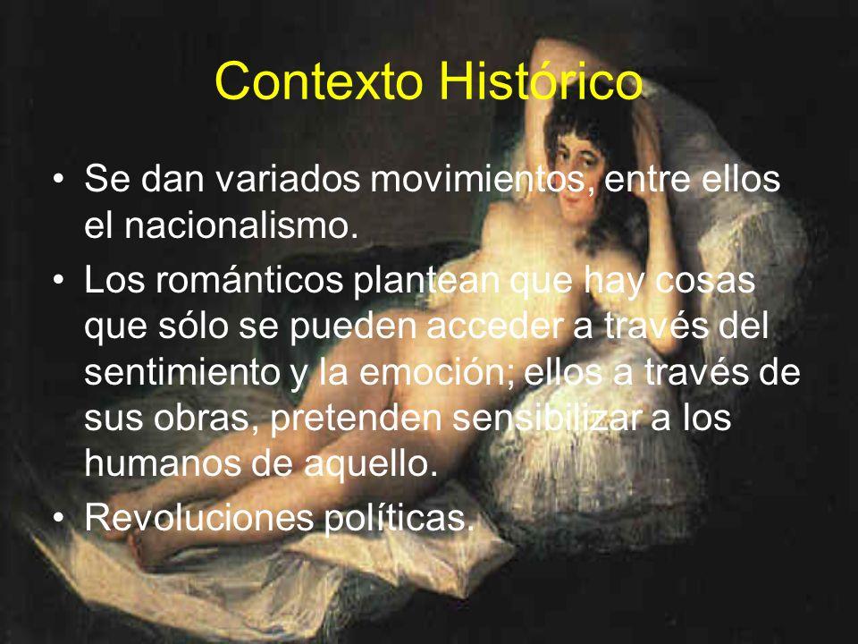 Contexto Histórico Se dan variados movimientos, entre ellos el nacionalismo. Los románticos plantean que hay cosas que sólo se pueden acceder a través