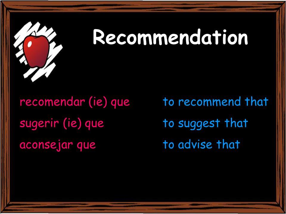 Recommendation recomendar (ie) queto recommend that sugerir (ie) queto suggest that aconsejar queto advise that