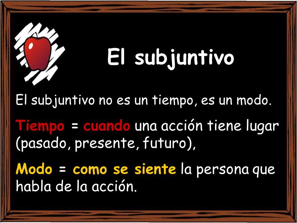 El subjuntivo El subjuntivo no es un tiempo, es un modo. Tiempo = cuando una acción tiene lugar (pasado, presente, futuro), Modo = como se siente la p