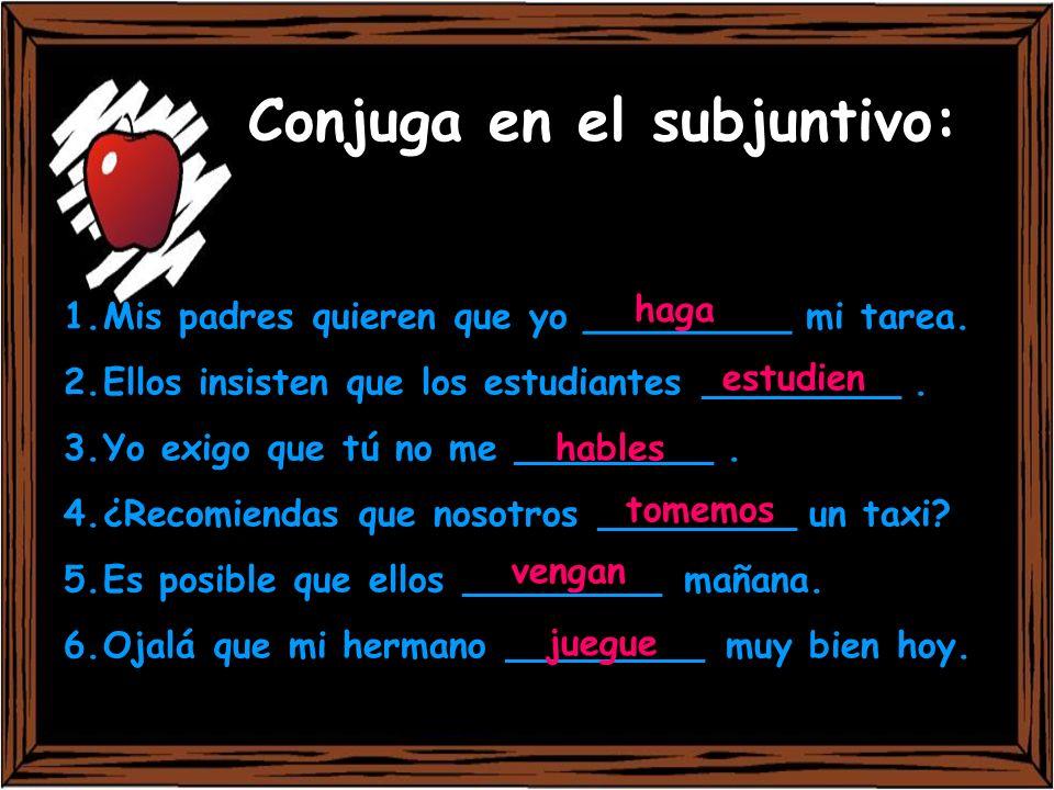 Conjuga en el subjuntivo: 1.Mis padres quieren que yo _________ mi tarea. 2.Ellos insisten que los estudiantes ______________. 3.Yo exigo que tú no me