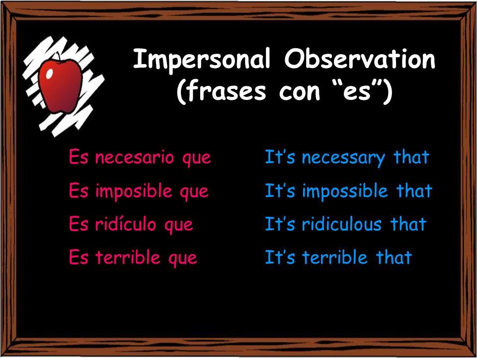 Impersonal Observation (frases con es) Es necesario que Its necessary that Es imposible que Its impossible that Es ridículo que Its ridiculous that Es