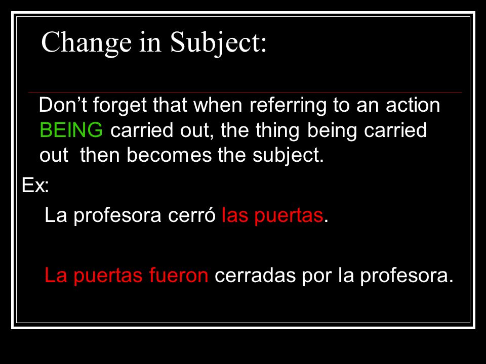 Change in Subject: Dont forget that when referring to an action BEING carried out, the thing being carried out then becomes the subject. Ex: La profes
