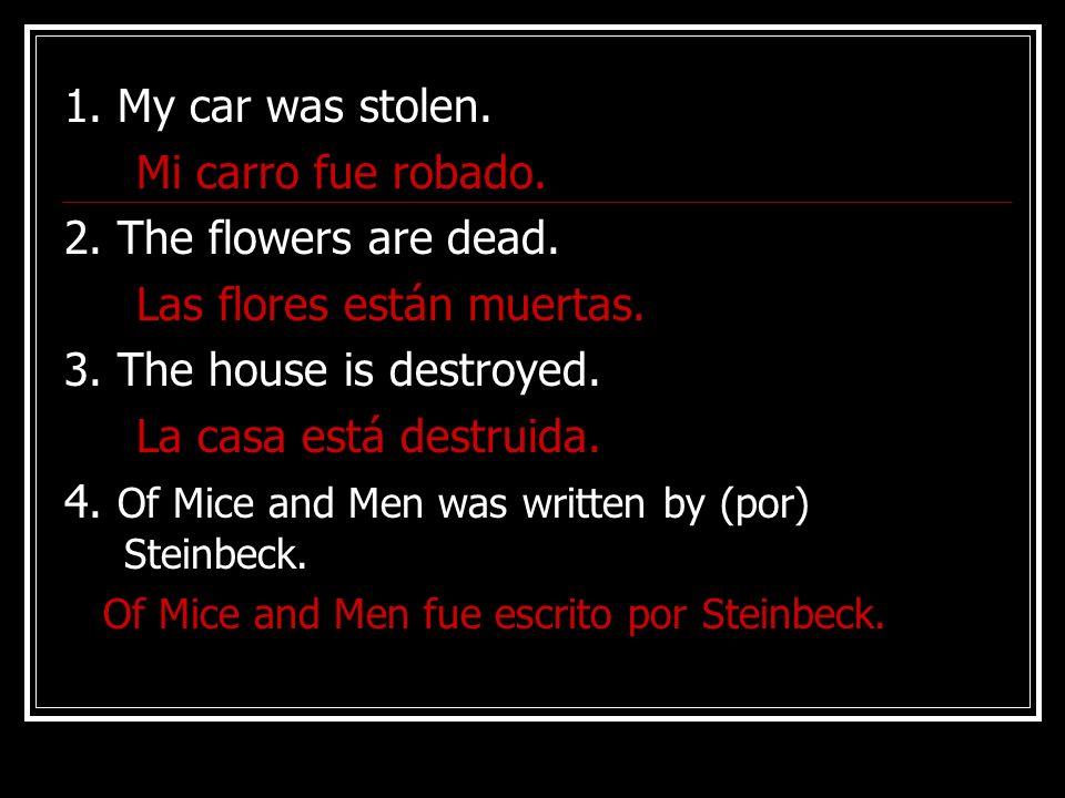 1.My car was stolen. Mi carro fue robado. 2. The flowers are dead.