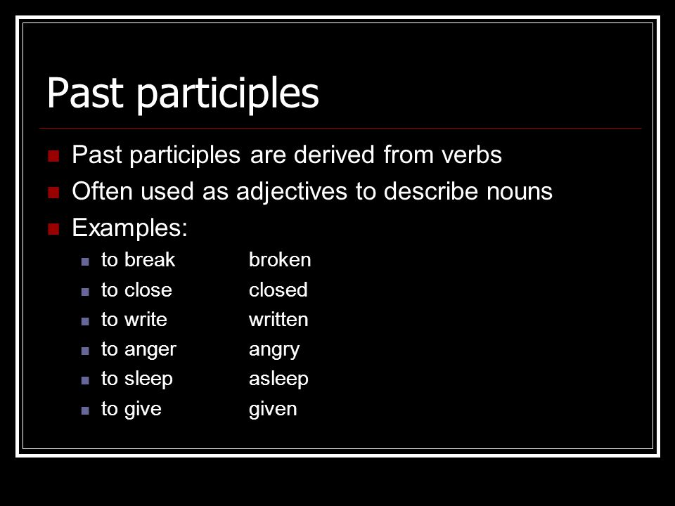 Past participles Past participles are derived from verbs Often used as adjectives to describe nouns Examples: to breakbroken to closeclosed to writewr