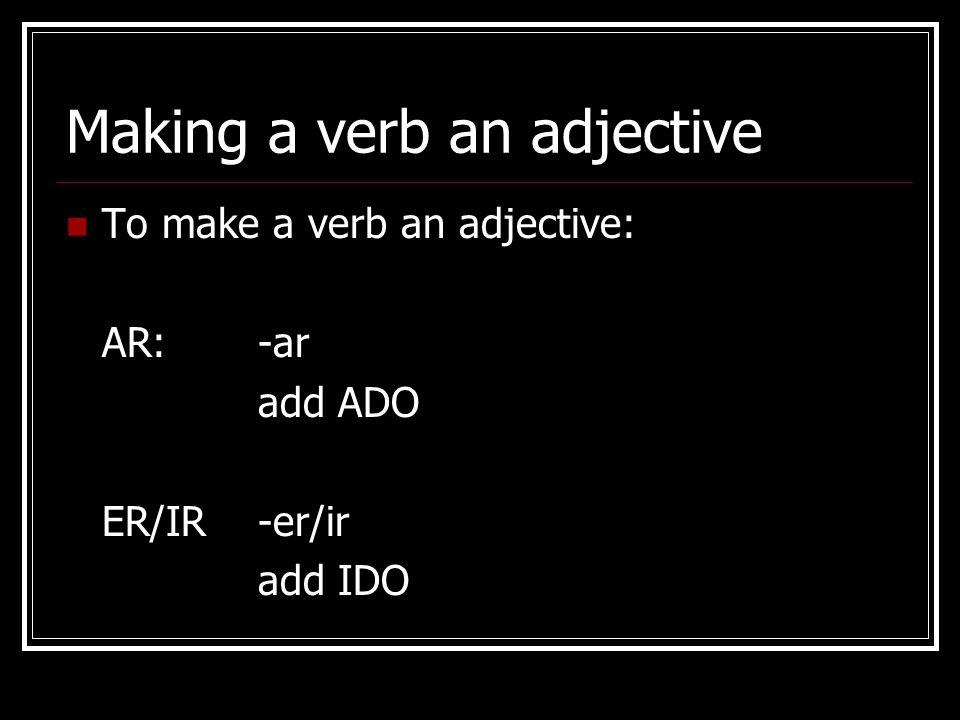 Making a verb an adjective To make a verb an adjective: AR:-ar add ADO ER/IR-er/ir add IDO