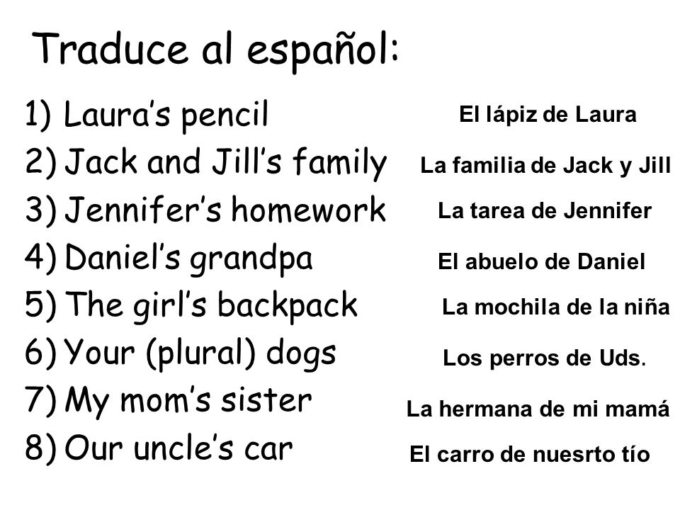 Traduce al español: 1)Lauras pencil 2)Jack and Jills family 3)Jennifers homework 4)Daniels grandpa 5)The girls backpack 6)Your (plural) dogs 7)My moms