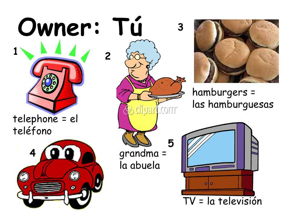Owner: Tú 1 2 3 4 5 hamburgers = las hamburguesas TV = la televisión telephone = el teléfono grandma = la abuela