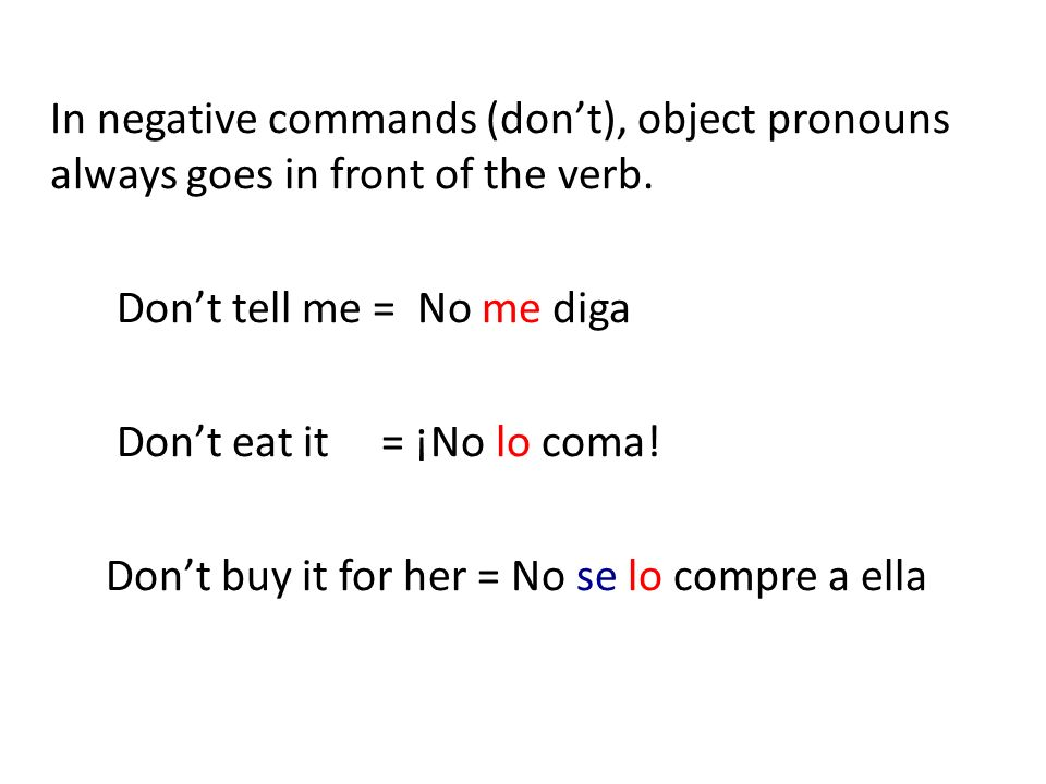 In negative commands (dont), object pronouns always goes in front of the verb. Dont tell me = No me diga Dont eat it = ¡No lo coma! Dont buy it for he