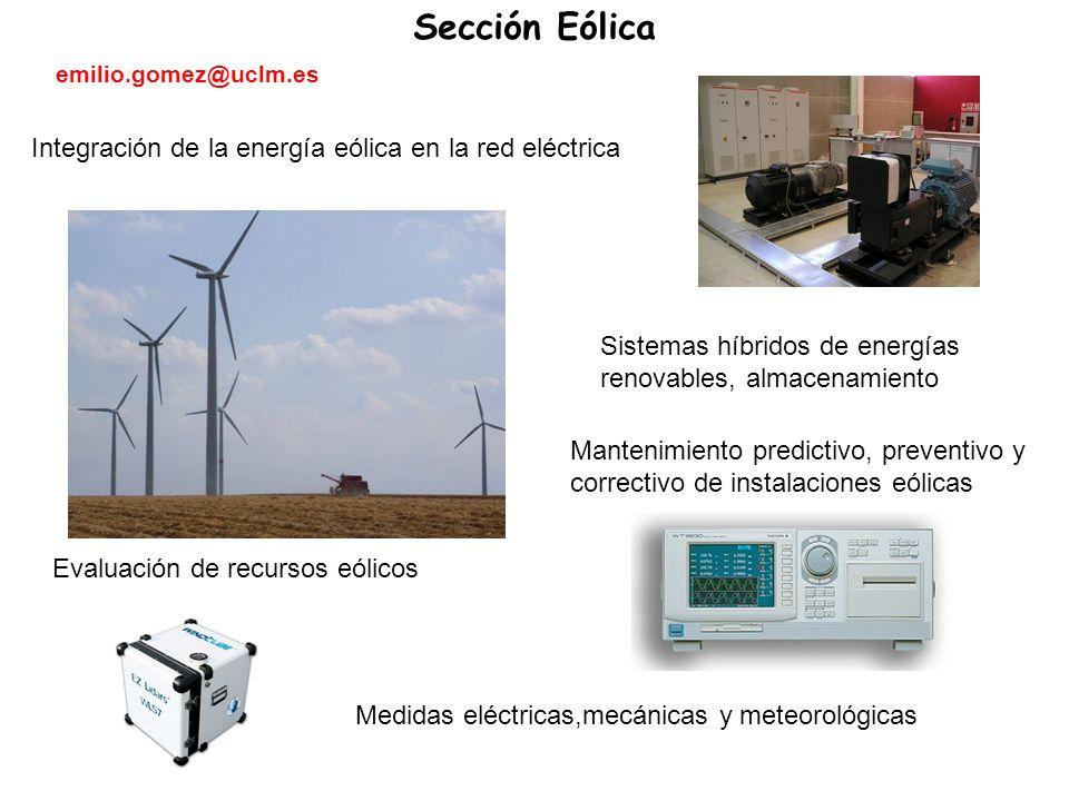 Evaluación de recursos eólicos Medidas eléctricas,mecánicas y meteorológicas Integración de la energía eólica en la red eléctrica Sistemas híbridos de energías renovables, almacenamiento Mantenimiento predictivo, preventivo y correctivo de instalaciones eólicas Sección Eólica emilio.gomez@uclm.es