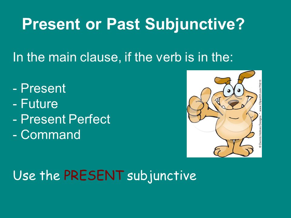 Present or Past Subjunctive? In the main clause, if the verb is in the: - Present - Future - Present Perfect - Command Use the PRESENT subjunctive