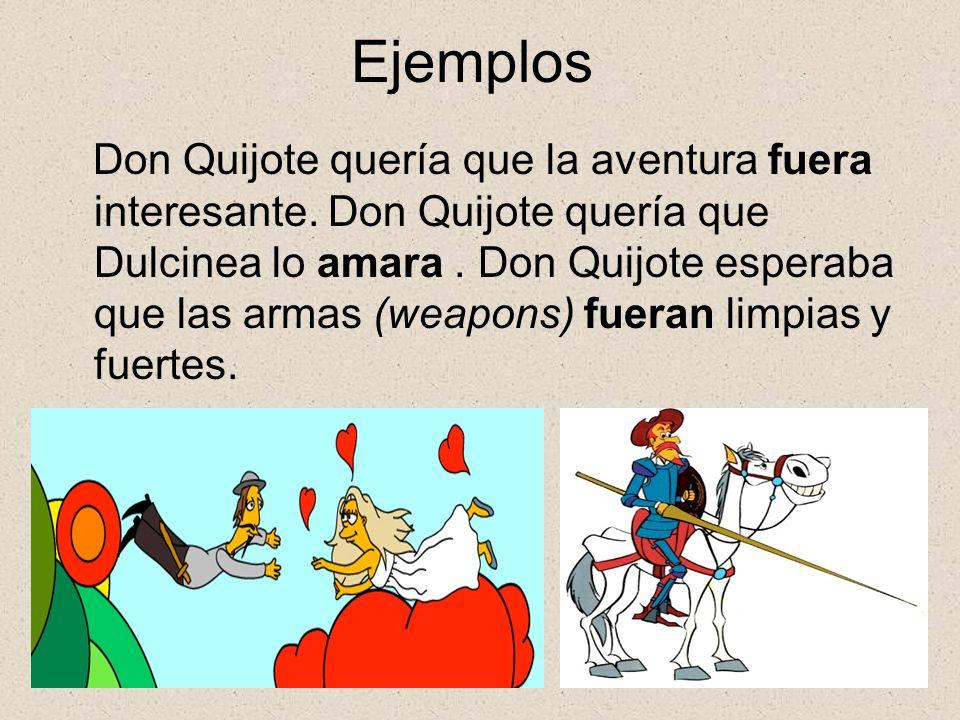 Ejemplos Don Quijote quería que la aventura fuera interesante. Don Quijote quería que Dulcinea lo amara. Don Quijote esperaba que las armas (weapons)